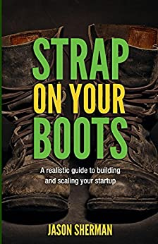 Strap on your Boots: A realistic guide to building and scaling your startup by [Sherman, Jason]
