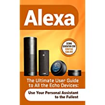 Alexa: The Ultimate User Guide to All the Echo Devices (Use Your Personal Assistant to the Fullest)