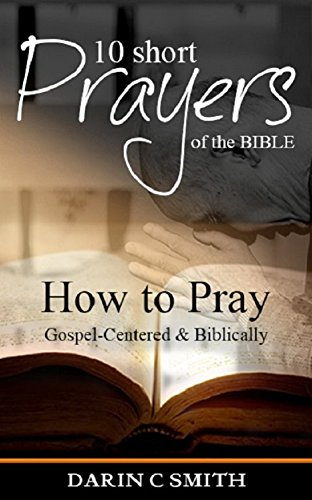 10 short prayers of the bible how to pray gospel centered