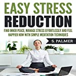 Easy Stress Reduction: Find Inner Peace, Manage Stress Effortlessly, and Feel Happier Now with Simple Meditation Techniques | S. Palmer