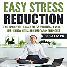 Easy Stress Reduction: Find Inner Peace, Manage Stress Effortlessly, and Feel Happier Now with Simple Meditation Techniques Audiobook by S. Palmer Narrated by SereneDream Studios