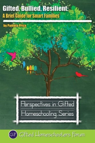 Gifted, Bullied, Resilient: A Brief Guide for Smart Families (Perspectives in Gifted Homeschooling) (Volume 7)