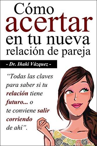 Cómo Acertar en tu Nueva Relación de Pareja: Todas las claves para saber si tu relación tiene futuro... o te conviene salir corriendo de ahí. (Spanish Edition)