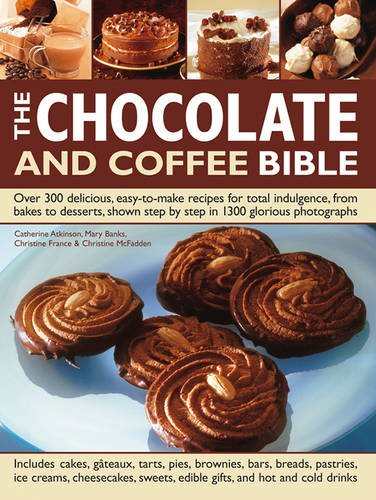 The Chocolate and Coffee Bible: Over 300 Delicious, Easy-To-Make Recipes For Total Indulgence, From Bakes To Desserts, Shown Step By Step In 1300 Glorious Photographs
