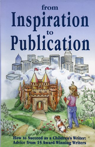 From Inspiration to Publication: How to Succeed as a Children's Writer: Advice from 15 Award Winning Writers