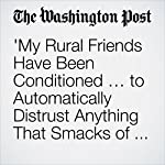 'My Rural Friends Have Been Conditioned … to Automatically Distrust Anything That Smacks of Elite Privilege.' | Jeff Guo