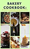 Bakery Cookbook: 52+ Recipes for Fragrant Cakes, Pancakes, Pies, and Pizza for Your Beloved Family (Easy Meal Book 45)