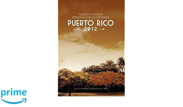 Plebiscito Status Personalidad Colonizada Puerto Rico 2012 (Spanish Edition): Guillermo González MD: 9781463332945: Amazon.com: Books