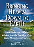 Bringing Heaven Down to Earth: Meditations and Everyday Wisdom from the Teachings of the Rebbe, Menachem Schneerson