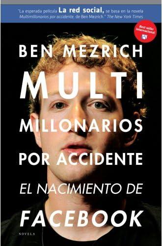 Multimillonarios Por Accidente: El Nacimiento De Facebook. Una Historia De Sexo, Talento, Dinero Y Traición.
