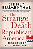 The Strange Death of Republican America, Sidney Blumenthal, 1402757891