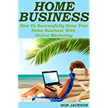 Home Business: How To Successfully Grow Your Home Business With Online Marketing (Home business, home business kindle books, home business success,  home business kindle, internet marketing business)