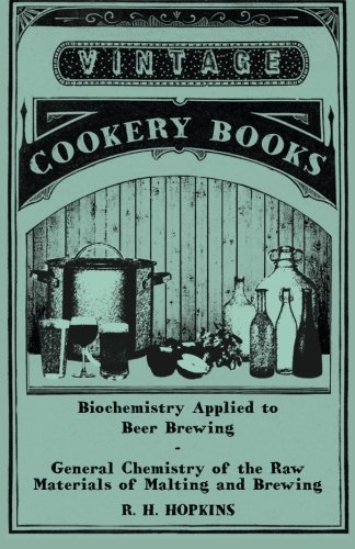 Biochemistry Applied to Beer Brewing - General Chemistry of the Raw Materials of Malting and Brewing by R. H. Hopkins
