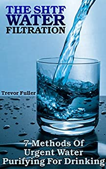 The SHTF Water Filtration: 7 Methods Of Urgent Water Purifying For Drinking by [Fuller, Trevor ]