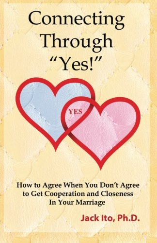 "Connecting Through ""Yes!"": How to Agree When You Don't Agree to Get Cooperation and Closeness in Your Marriage [Jack Ito Ph.D.] (Tapa Blanda)"