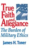 Book cover for True Faith And Allegiance: The Burden of Military Ethics