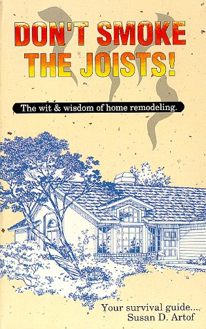 Don't Smoke the Joists: The Wit and Wisdom of Home Remodeling