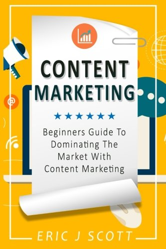 Download Content Marketing: Beginners Guide To Dominating The Market With Content Marketing (Marketing Domination) (Volume 4) pdf