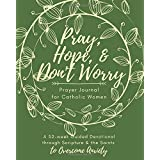 Pray, Hope, & Don't Worry Prayer Journal for Catholic Women: A 52-Week Guided Devotional Through Scripture and the Saints to