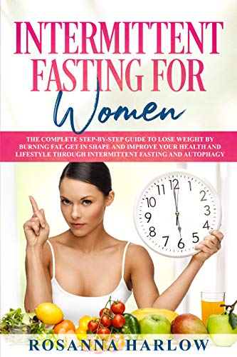 Intermittent Fasting for Women: The Complete Step-by-Step Guide To Lose Weight by Burning Fat, Get in Shape and Improve Your Health and Lifestyle Through Intermittent Fasting and Autophagy (Best Food To Reduce Weight Fast)