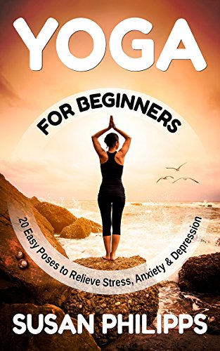 Yoga: 20 Illustrated Poses To Relieve Stress & Depression and How Yoga Change Your Life(Yoga For Beginners, Yoga poses, Yoga Guide, Yoga Journal ...