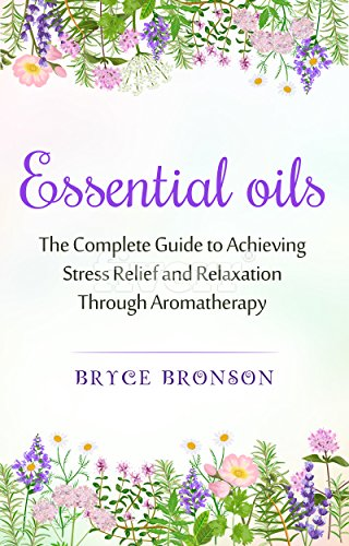 Essential Oils: The Complete Guide to Achieving Stress Relief and Relaxation Through Aromatherapy