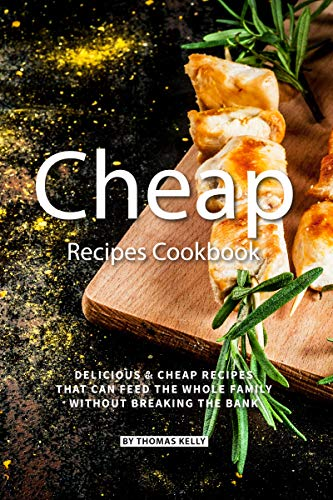 Cheap Recipes Cookbook: Delicious Cheap Recipes That Can Feed the Whole Family  Without Breaking the Bank by [Kelly, Thomas]