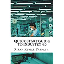 Quick Start Guide to Industry 4.0: One-stop reference guide for Industry 4.0