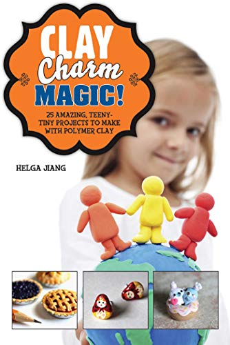 - Clay Charm Magic!: 25 Amazing, Teeny-Tiny Projects to Make with Polymer Clay