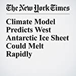 Climate Model Predicts West Antarctic Ice Sheet Could Melt Rapidly | Justin Gillis