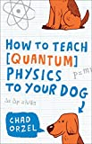 How to Teach Physics to Your Dog, Chad Orzel, 1416572295