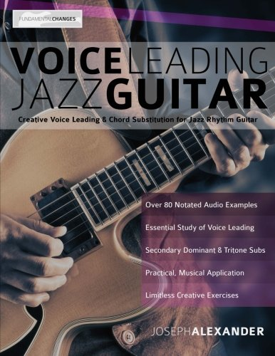 Voice Leading Jazz Guitar: Creative Voice Leading and Chord Substitution for Jazz Rhythm Guitar (Guitar Chords in Context) (Volume ()