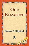 Our Elizabeth, Florence A. Kilpatrick, 1421824248