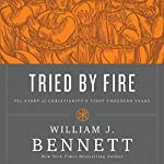 Tried by Fire: The Story of Christianity's First Thousand Years | William J. Bennett