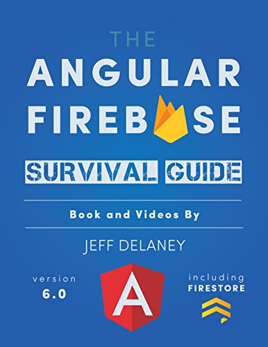 The Angular Firebase Survival Guide: Build Angular Apps on a Solid Foundation with Firebase