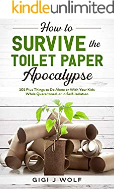 How to Survive the Toilet Paper Apocalypse: 101 Plus Things to Do Alone or With Your Kids While Quarantined, or in Self-Isolation