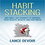Habit Stacking: Over 100 Small Life Changes to Improve your Health, Wealth, and Happiness | Lance Devoir