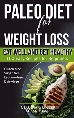 Paleo Diet for Weight Loss Eat Well and Get Healthy: 100 Easy Recipes for Beginners (gluten-free, sugar-free, legume-free, dairy-free) by Claudia Grosser, Susan Risse