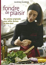 Fondre de plaisir : Ma cuisine originelle pour allier forme et bien-être par Laurence Salomon