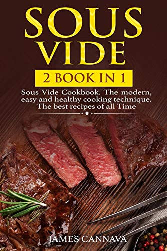 Sous Vide: 2 books in 1: Sous Vide Cookbook. The modern, easy and healthy cooking technique. The best recipes of all time por James Cannava