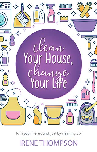 Clean Your House, Change Your Life: Get What You Want,  Just by Cleaning Up! by [Thompson, Irene]