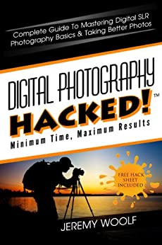Digital Photography Hacked!: Complete Guide To Mastering Digital SLR Photography Basics & Taking Better Photos (Hacked! Series) by [Woolf, Jeremy]
