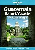 Lonely Planet Guatemala, Belize & Yucatan La Ruta Maya...