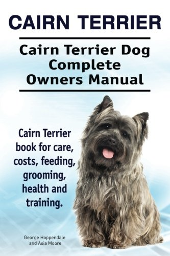 Cairn Terrier. Cairn Terrier Dog Complete Owners Manual. Cairn Terrier book for care, costs, feeding, grooming, health and (Cairn Terrier Grooming)