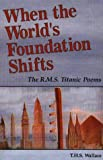 When the World's Foundation Shifts : The R. M. S. Titanic Poems, Wallace, T. H., 0963836749
