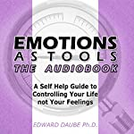 Emotions as Tools: A Self-Help Guide to Controlling Your Life Not Your Feelings | Edward Daube PhD