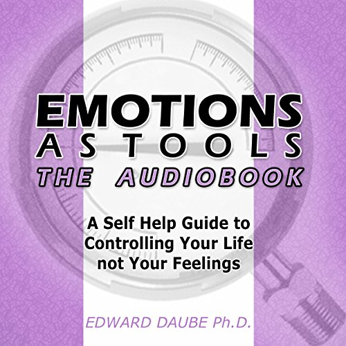 Emotions as Tools: A Self-Help Guide to Controlling Your Life Not Your Feelings