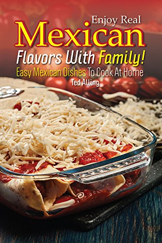 Enjoy Real Mexican Flavors with Family!: Easy Mexican Dishes to Cook at Home by Ted Alling
