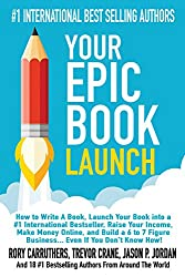 Your Epic Book Launch: How to Write A Book, Launch Your Book into a #1 International Bestseller, Raise Your Income, Make Money Online, and Build a 6 to ... A Book and Make Money With A Book Launch)