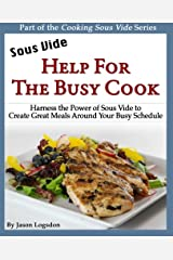 Sous Vide: Help for the Busy Cook: Harness the Power of Sous Vide to Create Great Meals Around Your Busy Schedule (Cooking Sous Vide) Paperback